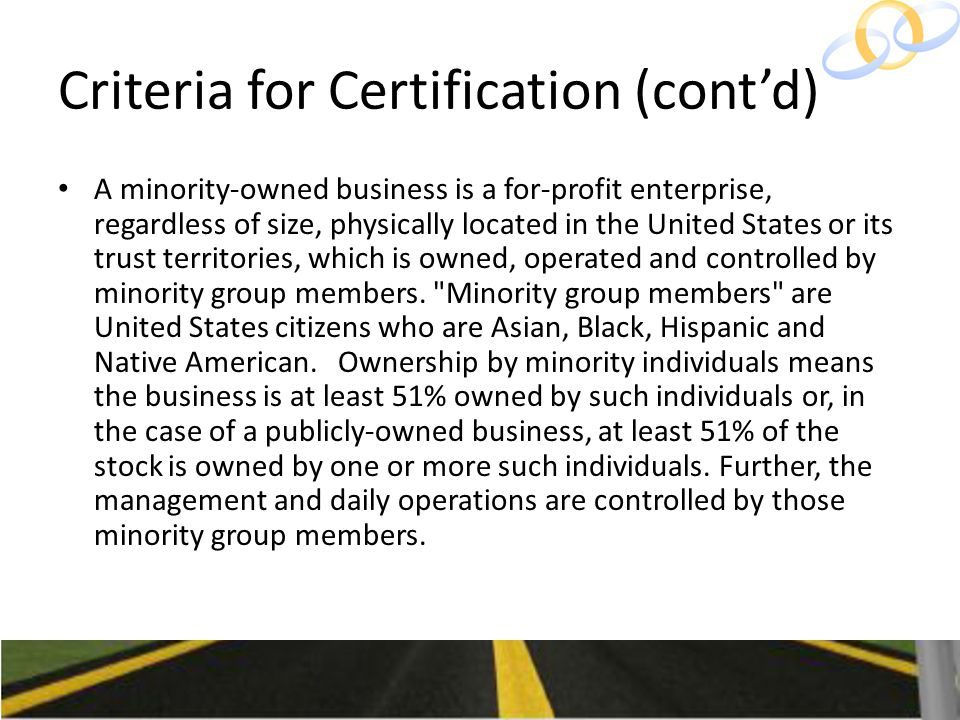 Criteria for Certification (cont'd) A minority-owned business is a for-profit enterprise, regardless of size, physically located in the United States or its trust territories, which is owned, operated and controlled by minority group members.