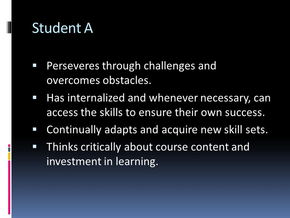 Student A  Perseveres through challenges and overcomes obstacles.  Has internalized and whenever necessary, can access the skills to ensure their ow