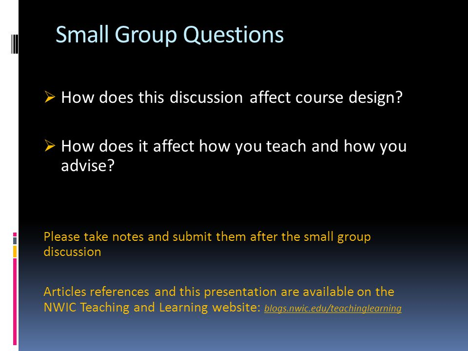 Small Group Questions  How does this discussion affect course design?  How does it affect how you teach and how you advise? Please take notes and su