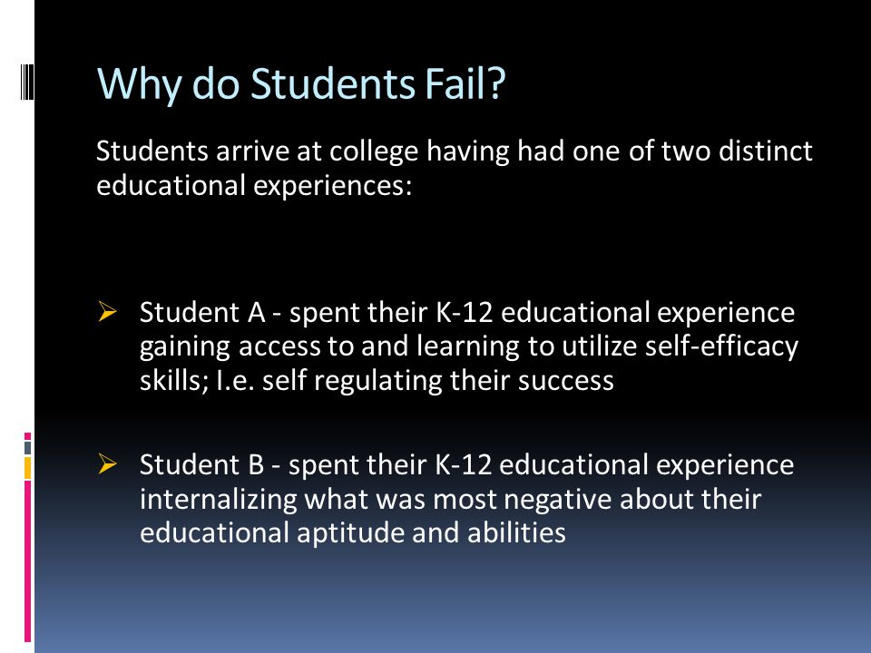 Why do Students Fail? Students arrive at college having had one of two distinct educational experiences:  Student A - spent their K-12 educational ex