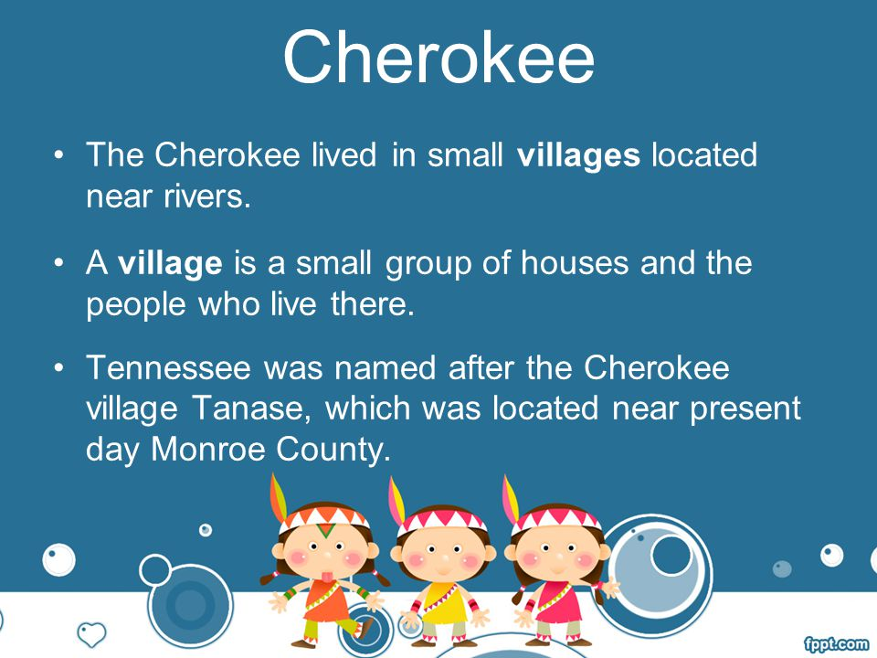 Cherokee villages were located near rivers.Most Cherokee lived in log cabins or earth lodges.