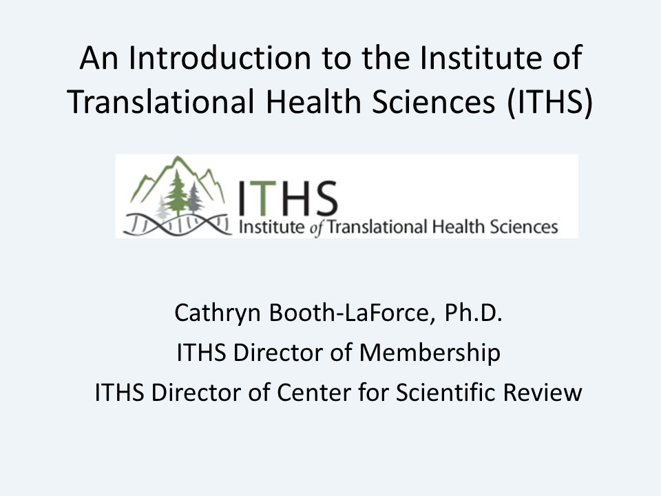 An Introduction to the Institute of Translational Health Sciences (ITHS) Cathryn Booth-LaForce, Ph.D.