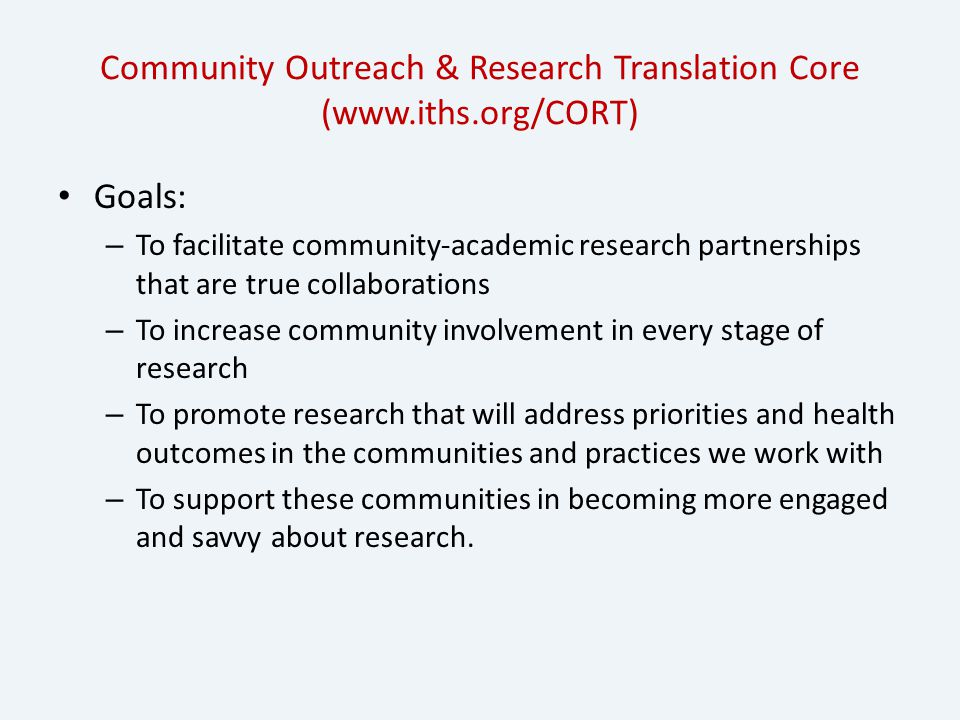 Community Outreach & Research Translation Core (www.iths.org/CORT) Goals: – To facilitate community-academic research partnerships that are true collaborations – To increase community involvement in every stage of research – To promote research that will address priorities and health outcomes in the communities and practices we work with – To support these communities in becoming more engaged and savvy about research.