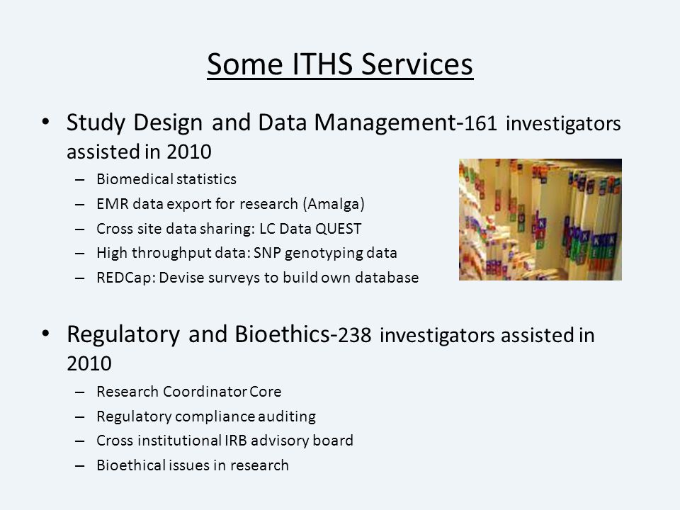 Some ITHS Services Study Design and Data Management- 161 investigators assisted in 2010 – Biomedical statistics – EMR data export for research (Amalga) – Cross site data sharing: LC Data QUEST – High throughput data: SNP genotyping data – REDCap: Devise surveys to build own database Regulatory and Bioethics- 238 investigators assisted in 2010 – Research Coordinator Core – Regulatory compliance auditing – Cross institutional IRB advisory board – Bioethical issues in research