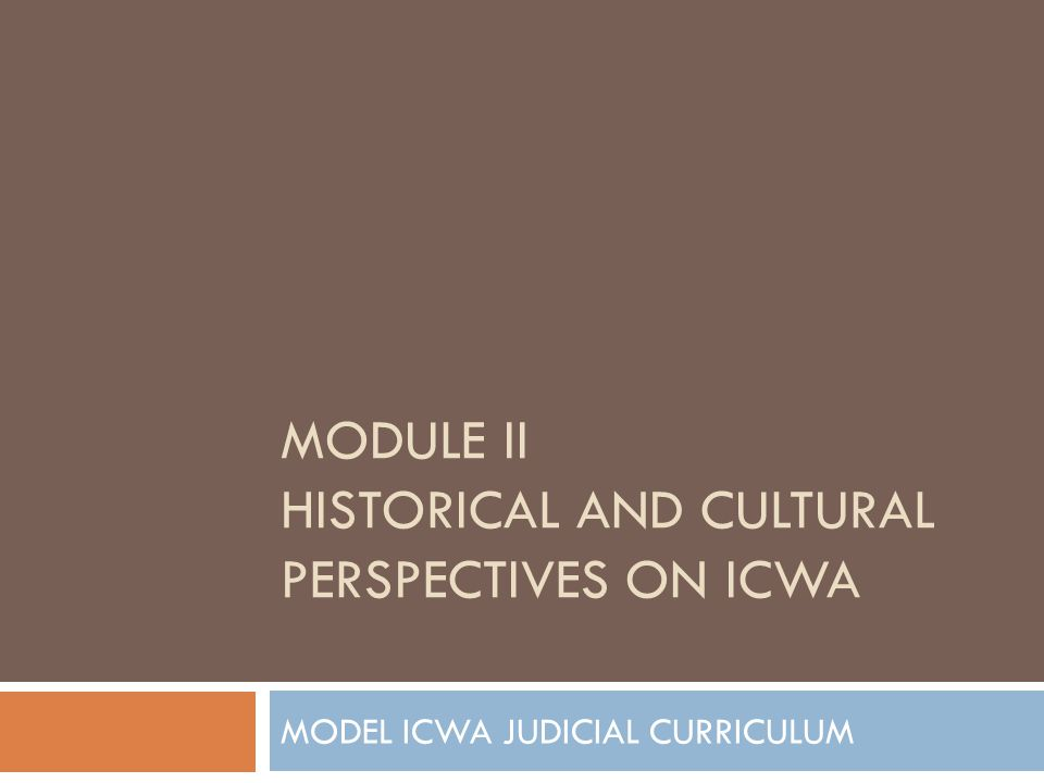 MODEL ICWA JUDICIAL CURRICULUM MODULE II HISTORICAL AND CULTURAL PERSPECTIVES ON ICWA