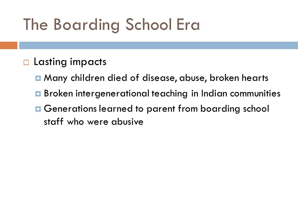 The Boarding School Era  Lasting impacts  Many children died of disease, abuse, broken hearts  Broken intergenerational teaching in Indian communities  Generations learned to parent from boarding school staff who were abusive