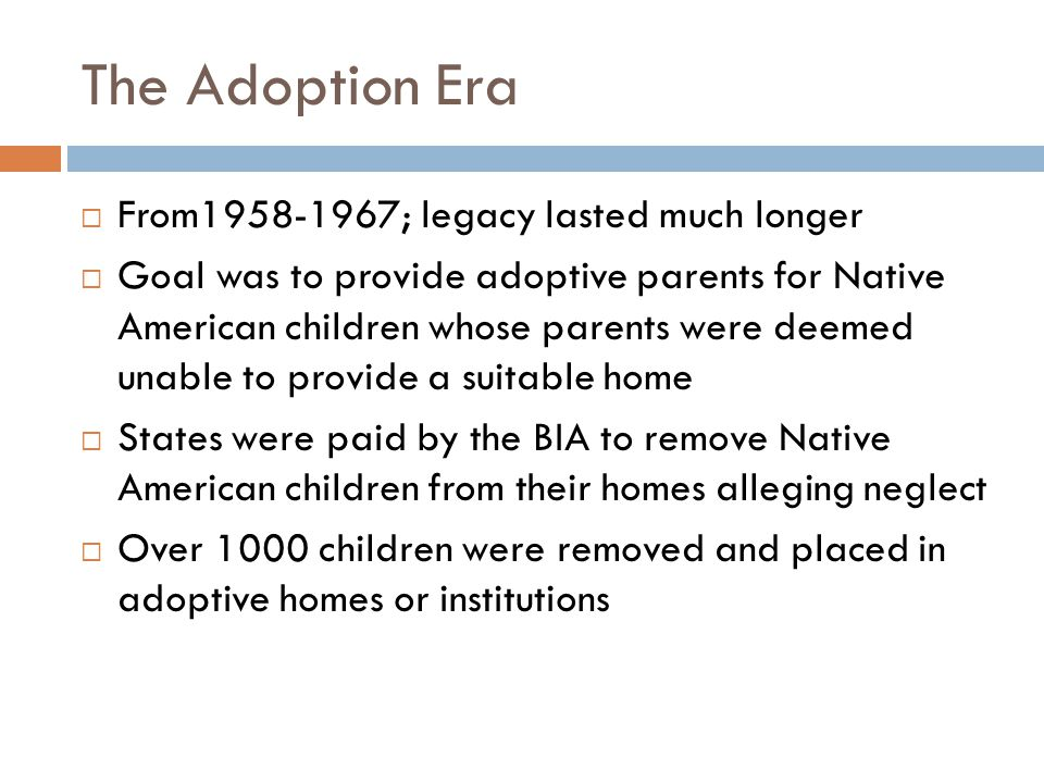 The Adoption Era  From1958-1967; legacy lasted much longer  Goal was to provide adoptive parents for Native American children whose parents were deemed unable to provide a suitable home  States were paid by the BIA to remove Native American children from their homes alleging neglect  Over 1000 children were removed and placed in adoptive homes or institutions