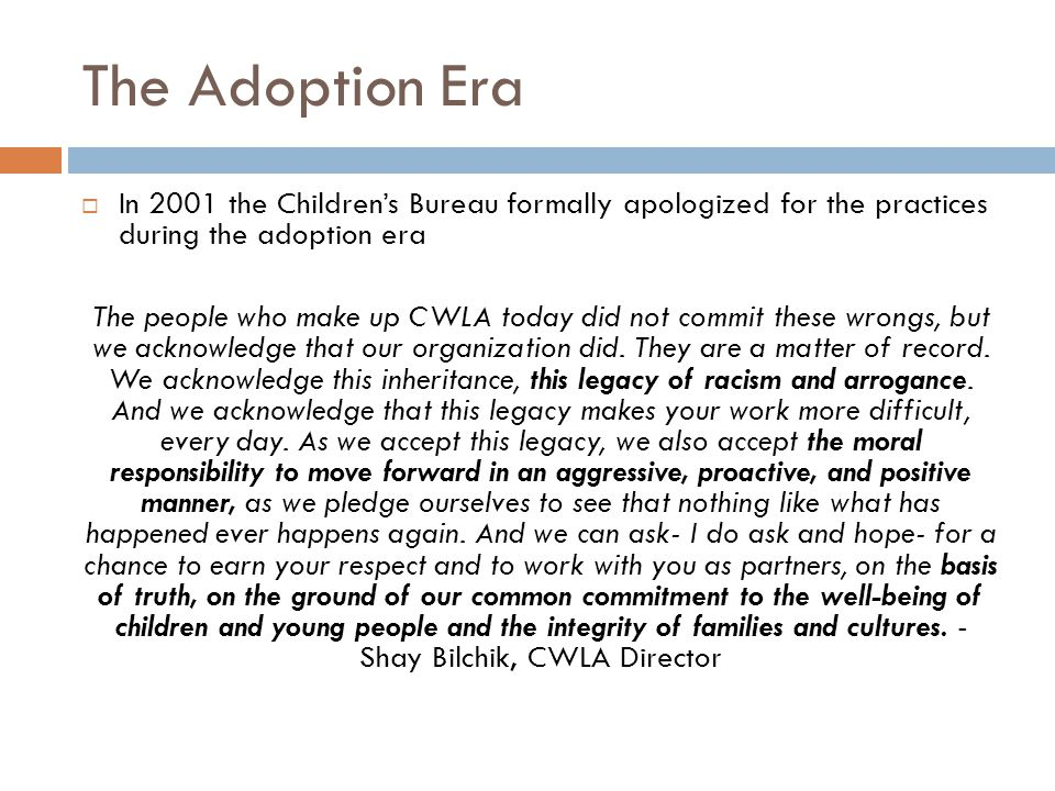 The Adoption Era  In 2001 the Children's Bureau formally apologized for the practices during the adoption era The people who make up CWLA today did not commit these wrongs, but we acknowledge that our organization did.