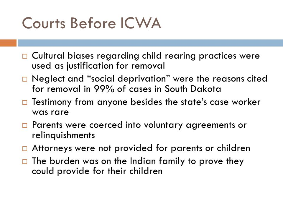 Courts Before ICWA  Cultural biases regarding child rearing practices were used as justification for removal  Neglect and social deprivation were the reasons cited for removal in 99% of cases in South Dakota  Testimony from anyone besides the state's case worker was rare  Parents were coerced into voluntary agreements or relinquishments  Attorneys were not provided for parents or children  The burden was on the Indian family to prove they could provide for their children