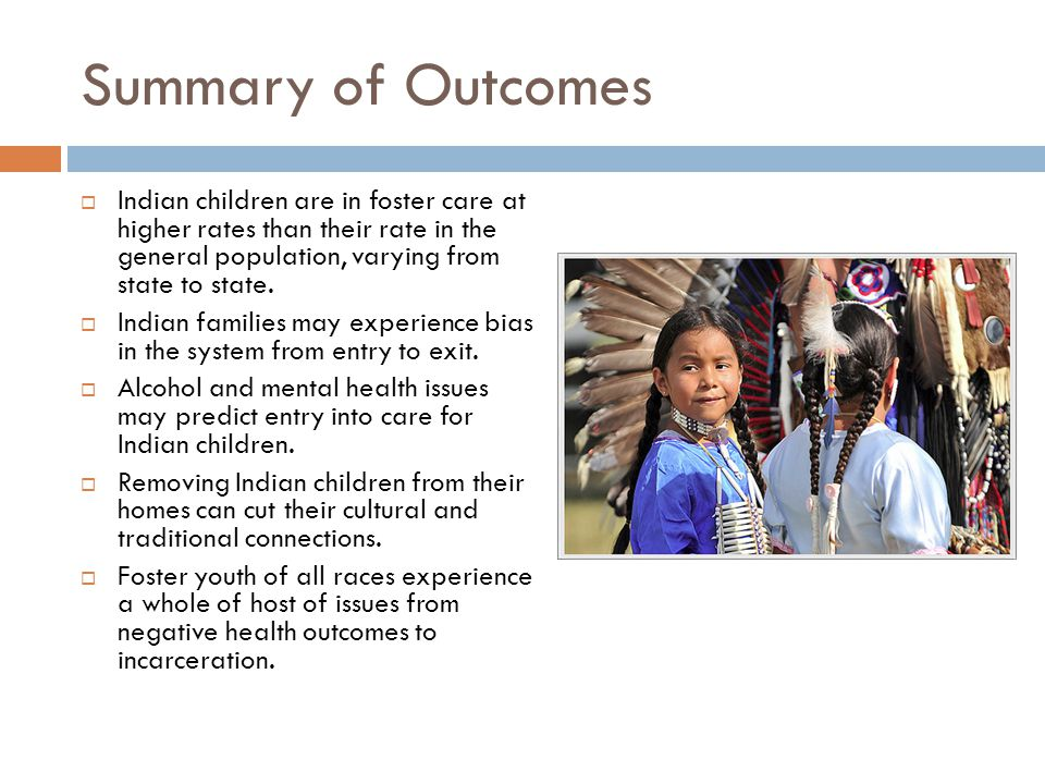 Summary of Outcomes  Indian children are in foster care at higher rates than their rate in the general population, varying from state to state.