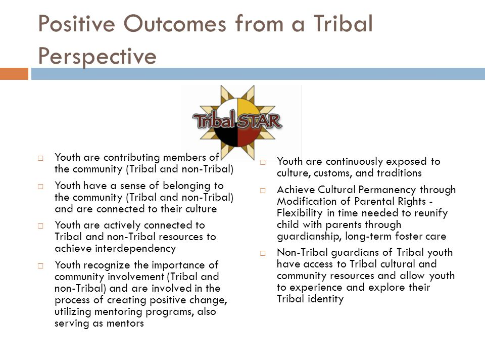 Positive Outcomes from a Tribal Perspective  Youth are contributing members of the community (Tribal and non-Tribal)  Youth have a sense of belonging to the community (Tribal and non-Tribal) and are connected to their culture  Youth are actively connected to Tribal and non-Tribal resources to achieve interdependency  Youth recognize the importance of community involvement (Tribal and non-Tribal) and are involved in the process of creating positive change, utilizing mentoring programs, also serving as mentors  Youth are continuously exposed to culture, customs, and traditions  Achieve Cultural Permanency through Modification of Parental Rights - Flexibility in time needed to reunify child with parents through guardianship, long-term foster care  Non-Tribal guardians of Tribal youth have access to Tribal cultural and community resources and allow youth to experience and explore their Tribal identity