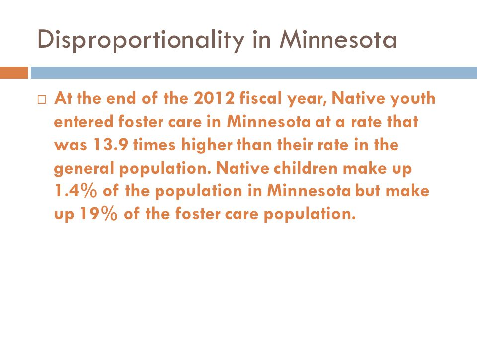 Disproportionality in Minnesota  At the end of the 2012 fiscal year, Native youth entered foster care in Minnesota at a rate that was 13.9 times higher than their rate in the general population.