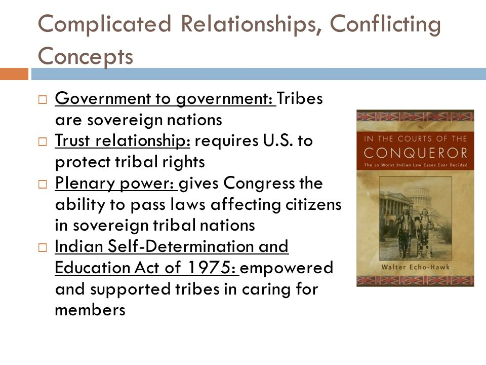 Complicated Relationships, Conflicting Concepts  Government to government: Tribes are sovereign nations  Trust relationship: requires U.S.