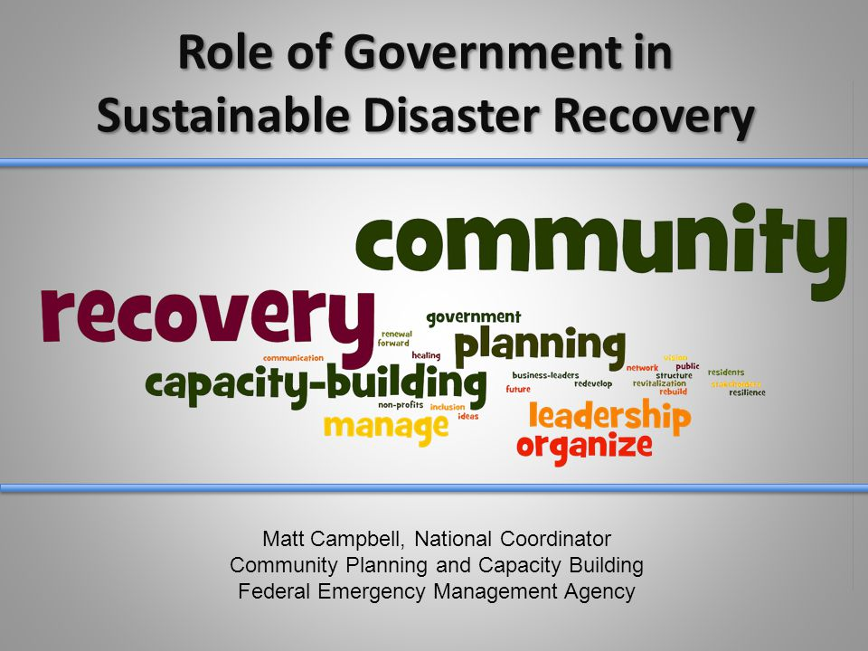 Role of Government in Sustainable Disaster Recovery Matt Campbell, National Coordinator Community Planning and Capacity Building Federal Emergency Management Agency