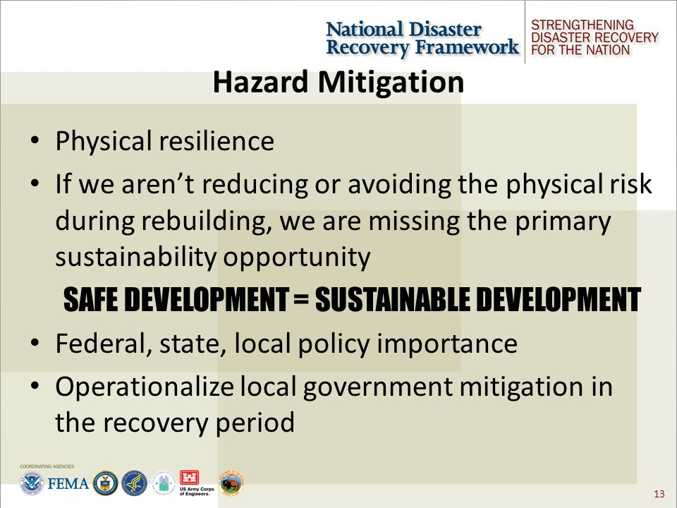 13 Hazard Mitigation Physical resilience If we aren't reducing or avoiding the physical risk during rebuilding, we are missing the primary sustainability opportunity SAFE DEVELOPMENT = SUSTAINABLE DEVELOPMENT Federal, state, local policy importance Operationalize local government mitigation in the recovery period