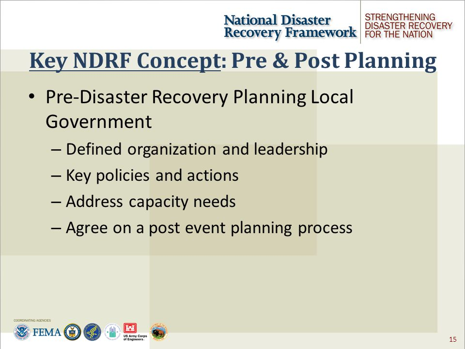 15 Key NDRF Concept: Pre & Post Planning Pre-Disaster Recovery Planning Local Government – Defined organization and leadership – Key policies and actions – Address capacity needs – Agree on a post event planning process