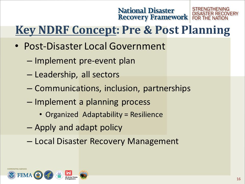 16 Key NDRF Concept: Pre & Post Planning Post-Disaster Local Government – Implement pre-event plan – Leadership, all sectors – Communications, inclusion, partnerships – Implement a planning process Organized Adaptability = Resilience – Apply and adapt policy – Local Disaster Recovery Management