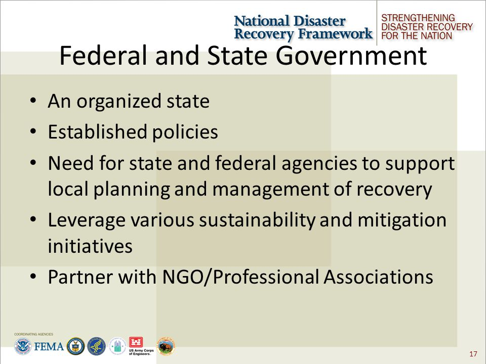 17 Federal and State Government An organized state Established policies Need for state and federal agencies to support local planning and management of recovery Leverage various sustainability and mitigation initiatives Partner with NGO/Professional Associations