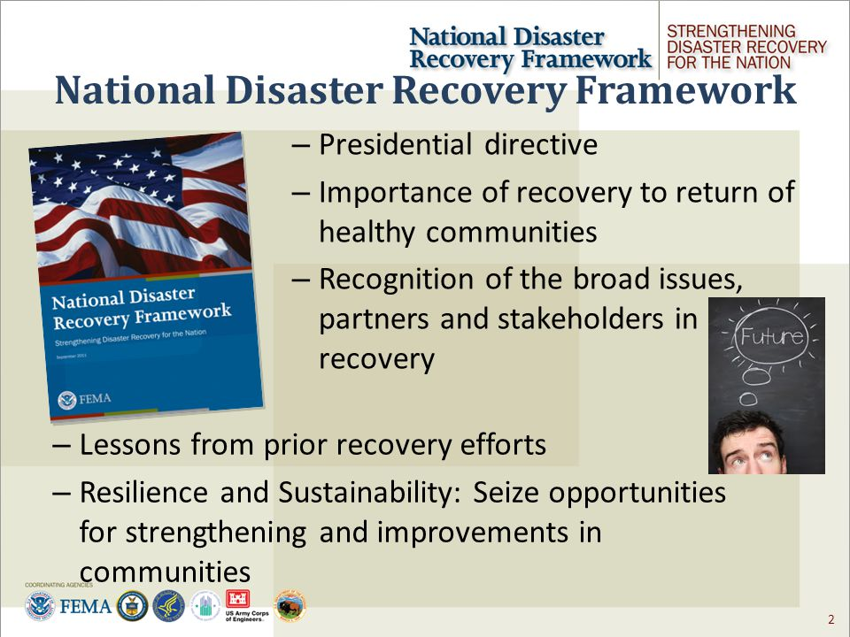 2 National Disaster Recovery Framework – Lessons from prior recovery efforts – Resilience and Sustainability: Seize opportunities for strengthening and improvements in communities – Presidential directive – Importance of recovery to return of healthy communities – Recognition of the broad issues, partners and stakeholders in recovery