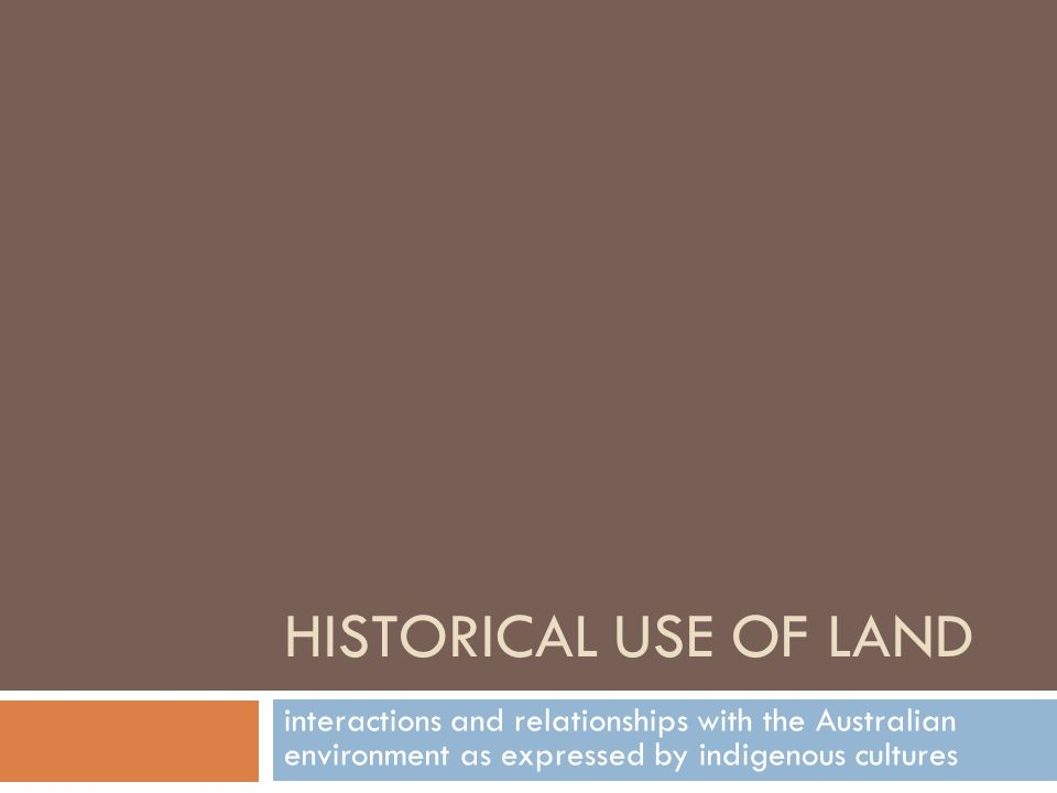 HISTORICAL USE OF LAND interactions and relationships with the Australian environment as expressed by indigenous cultures