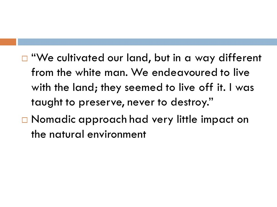  We cultivated our land, but in a way different from the white man.