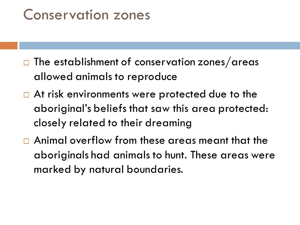 Conservation zones  The establishment of conservation zones/areas allowed animals to reproduce  At risk environments were protected due to the aboriginal's beliefs that saw this area protected: closely related to their dreaming  Animal overflow from these areas meant that the aboriginals had animals to hunt.