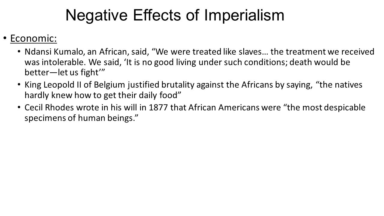 """Negative Effects of Imperialism Economic: Ndansi Kumalo, an African, said, """"We were treated like slaves… the treatment we received was intolerable. We"""