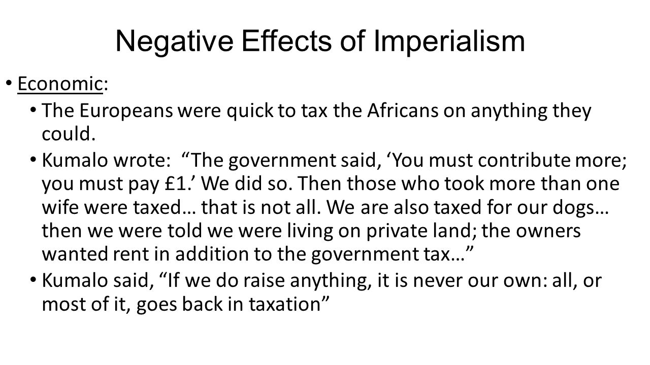 """Negative Effects of Imperialism Economic: The Europeans were quick to tax the Africans on anything they could. Kumalo wrote: """"The government said, 'Yo"""