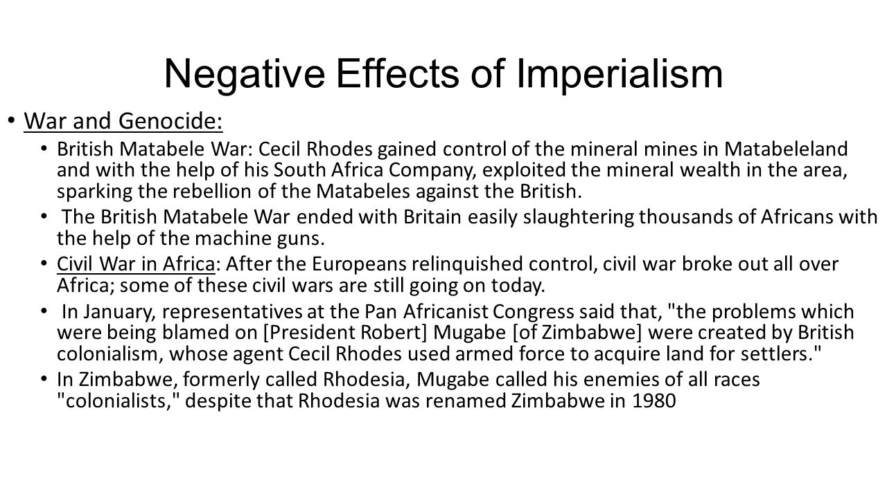 Negative Effects of Imperialism War and Genocide: British Matabele War: Cecil Rhodes gained control of the mineral mines in Matabeleland and with the