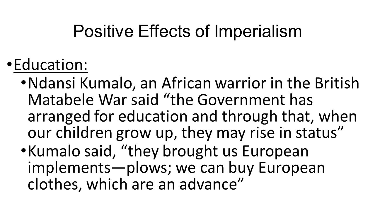 """Positive Effects of Imperialism Education: Ndansi Kumalo, an African warrior in the British Matabele War said """"the Government has arranged for educati"""