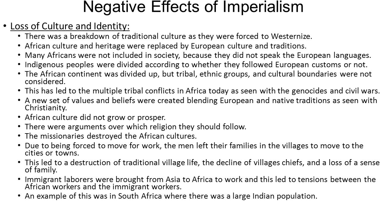 Negative Effects of Imperialism Loss of Culture and Identity: There was a breakdown of traditional culture as they were forced to Westernize. African