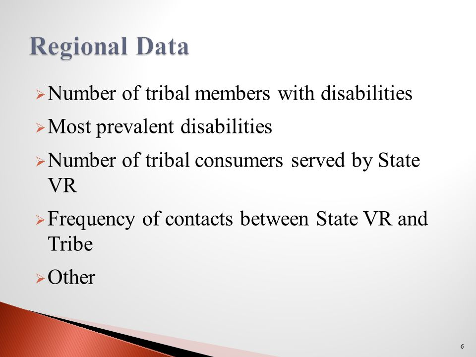  Number of tribal members with disabilities  Most prevalent disabilities  Number of tribal consumers served by State VR  Frequency of contacts between State VR and Tribe  Other 6