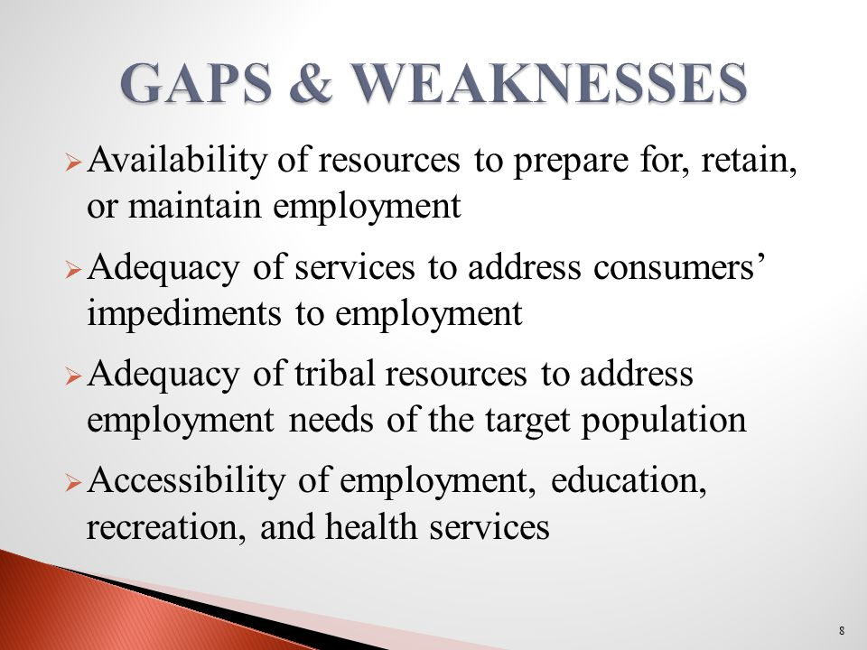  Availability of resources to prepare for, retain, or maintain employment  Adequacy of services to address consumers' impediments to employment  Adequacy of tribal resources to address employment needs of the target population  Accessibility of employment, education, recreation, and health services 8