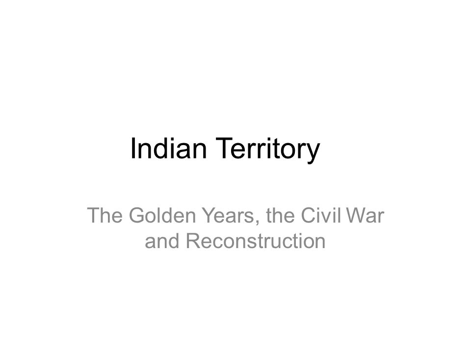 Indian Territory The Golden Years, the Civil War and Reconstruction