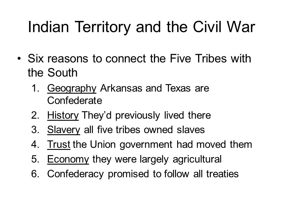 Indian Territory and the Civil War Six reasons to connect the Five Tribes with the South 1.Geography Arkansas and Texas are Confederate 2.History They