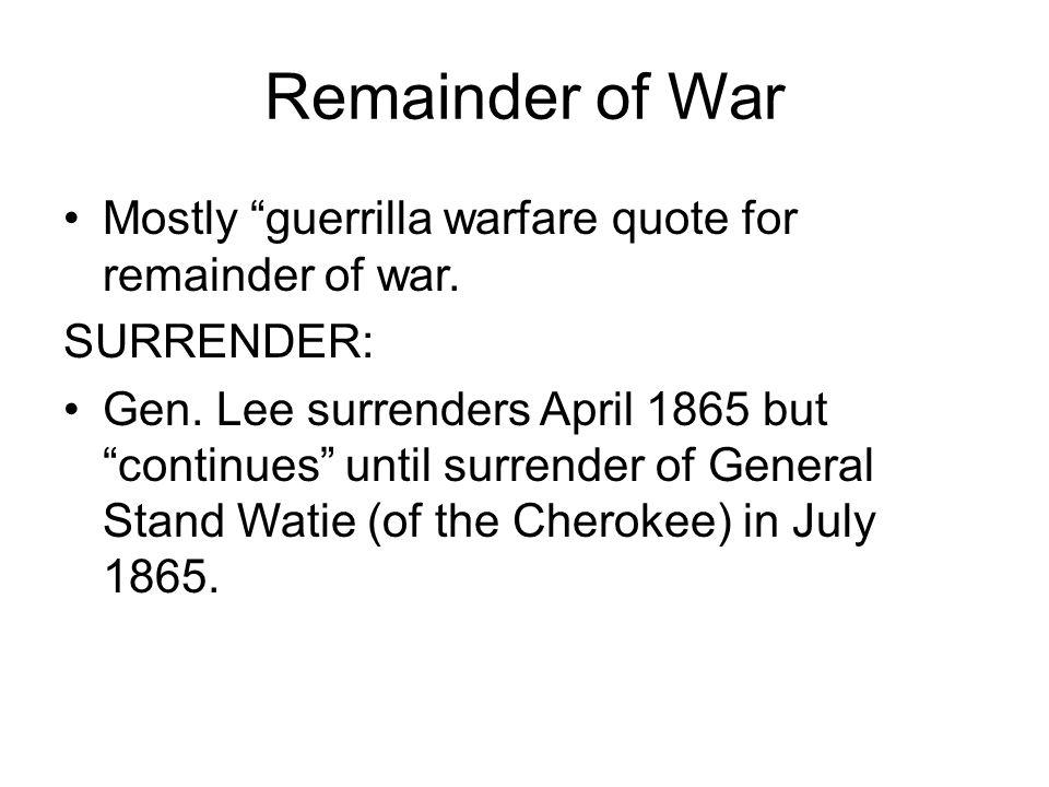 "Remainder of War Mostly ""guerrilla warfare quote for remainder of war. SURRENDER: Gen. Lee surrenders April 1865 but ""continues"" until surrender of Ge"