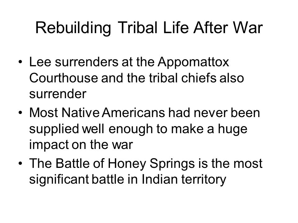 Rebuilding Tribal Life After War Lee surrenders at the Appomattox Courthouse and the tribal chiefs also surrender Most Native Americans had never been