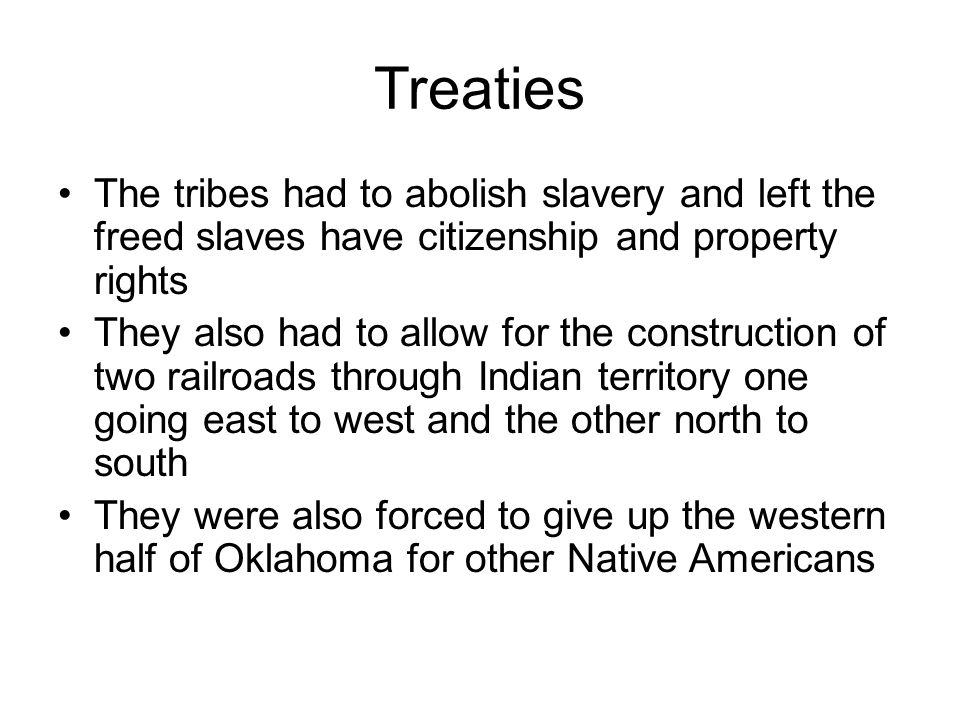 Treaties The tribes had to abolish slavery and left the freed slaves have citizenship and property rights They also had to allow for the construction