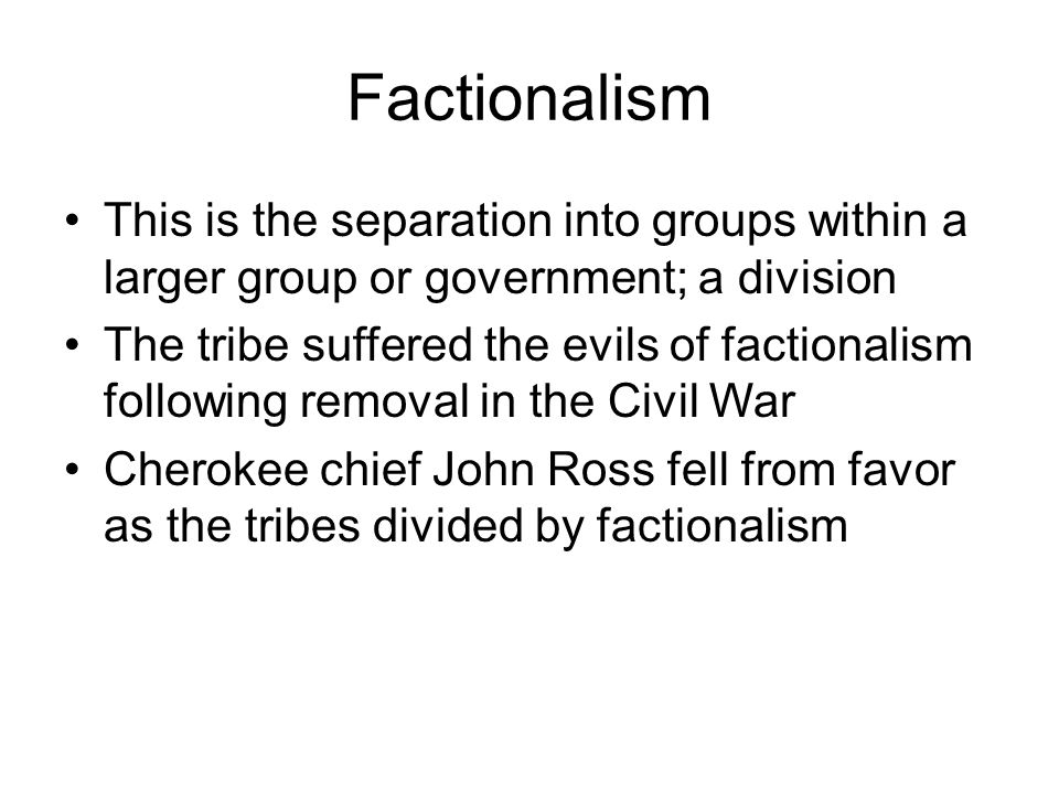 Factionalism This is the separation into groups within a larger group or government; a division The tribe suffered the evils of factionalism following