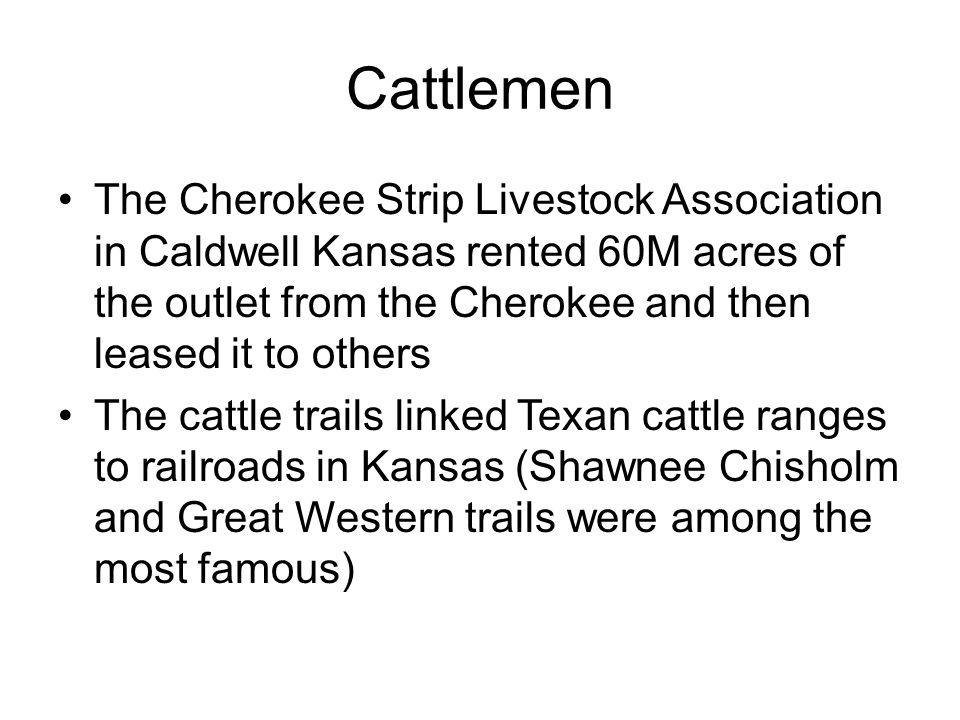Cattlemen The Cherokee Strip Livestock Association in Caldwell Kansas rented 60M acres of the outlet from the Cherokee and then leased it to others Th