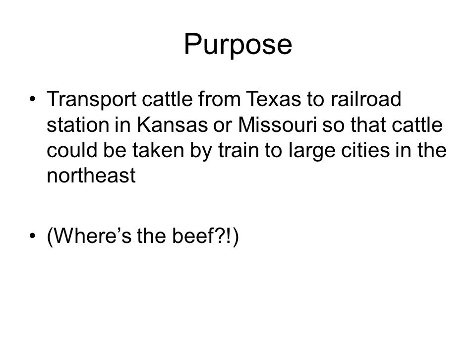Purpose Transport cattle from Texas to railroad station in Kansas or Missouri so that cattle could be taken by train to large cities in the northeast
