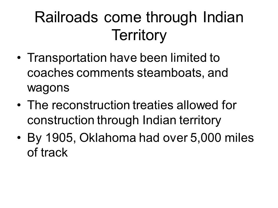 Railroads come through Indian Territory Transportation have been limited to coaches comments steamboats, and wagons The reconstruction treaties allowe