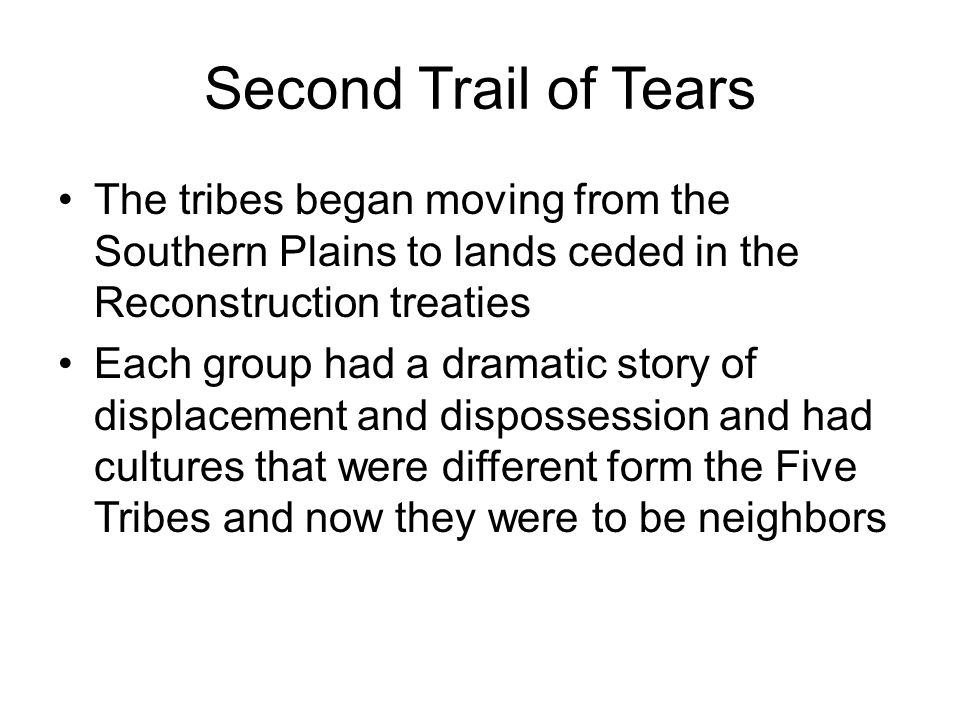Second Trail of Tears The tribes began moving from the Southern Plains to lands ceded in the Reconstruction treaties Each group had a dramatic story o