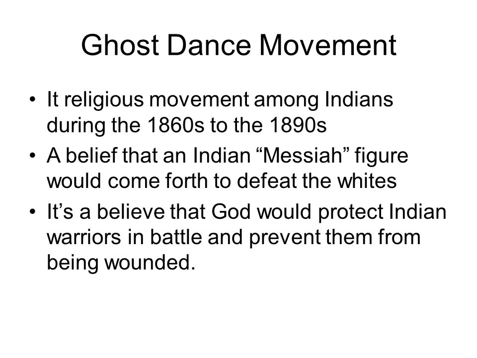 """Ghost Dance Movement It religious movement among Indians during the 1860s to the 1890s A belief that an Indian """"Messiah"""" figure would come forth to de"""