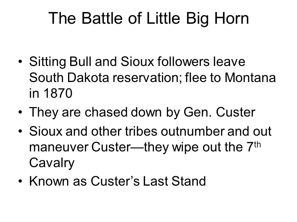 The Battle of Little Big Horn Sitting Bull and Sioux followers leave South Dakota reservation; flee to Montana in 1870 They are chased down by Gen. Cu