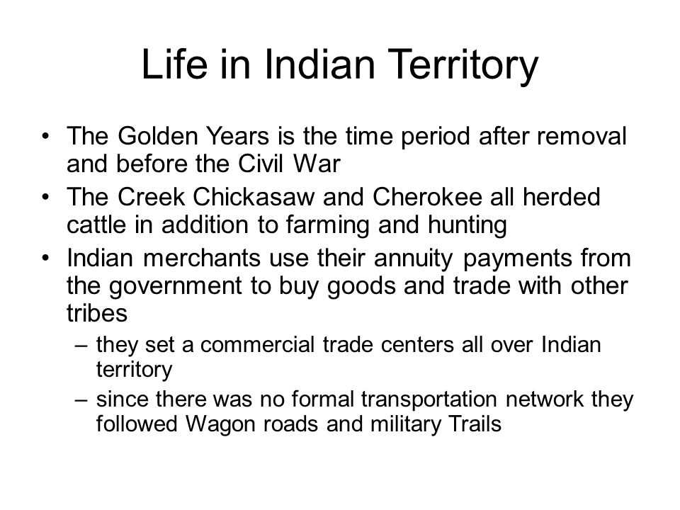 Indian Territory and the Civil War Six reasons to connect the Five Tribes with the South 1.Geography Arkansas and Texas are Confederate 2.History They'd previously lived there 3.Slavery all five tribes owned slaves 4.Trust the Union government had moved them 5.Economy they were largely agricultural 6.Confederacy promised to follow all treaties