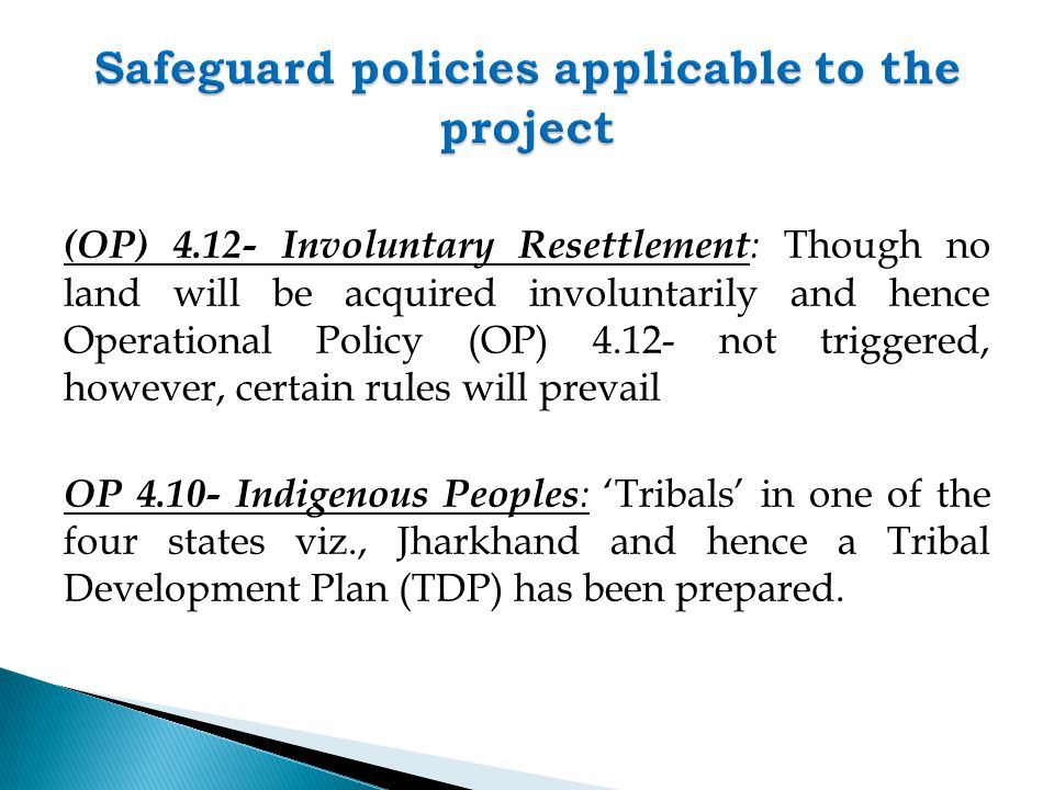 (OP) 4.12- Involuntary Resettlement : Though no land will be acquired involuntarily and hence Operational Policy (OP) 4.12- not triggered, however, certain rules will prevail OP 4.10- Indigenous Peoples : 'Tribals' in one of the four states viz., Jharkhand and hence a Tribal Development Plan (TDP) has been prepared.