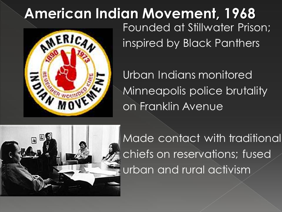 American Indian Movement, 1968 Founded at Stillwater Prison; inspired by Black Panthers Urban Indians monitored Minneapolis police brutality on Franklin Avenue Made contact with traditional chiefs on reservations; fused urban and rural activism