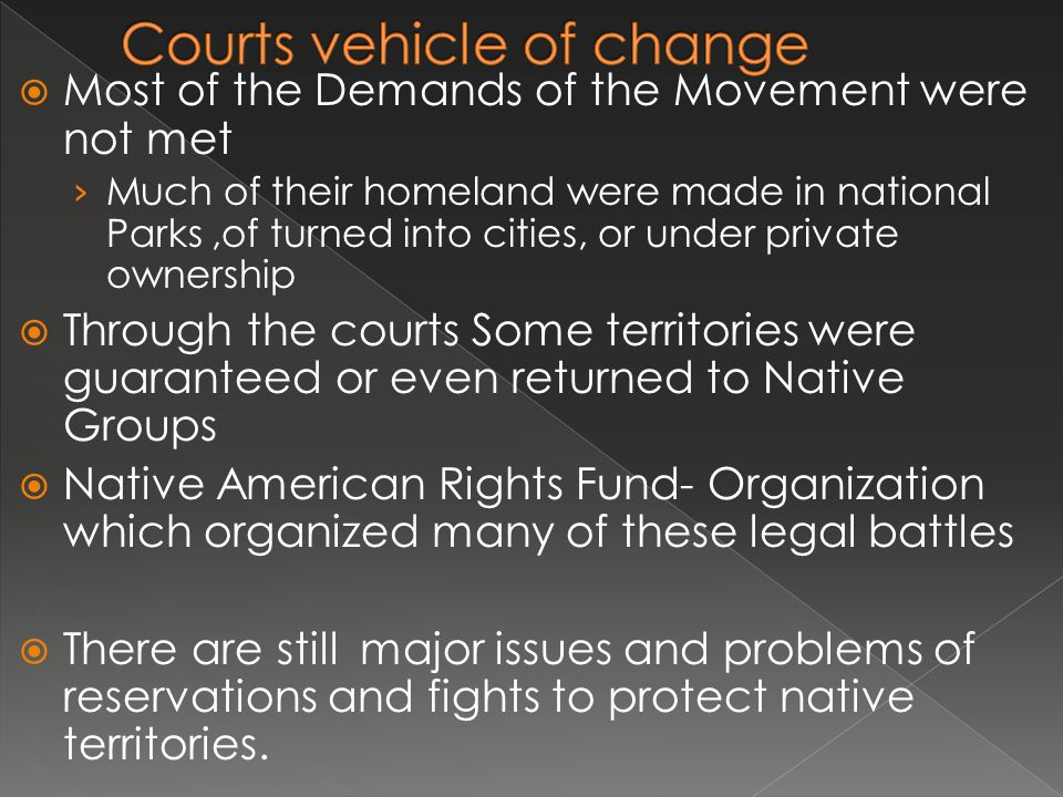  Most of the Demands of the Movement were not met › Much of their homeland were made in national Parks,of turned into cities, or under private ownership  Through the courts Some territories were guaranteed or even returned to Native Groups  Native American Rights Fund- Organization which organized many of these legal battles  There are still major issues and problems of reservations and fights to protect native territories.