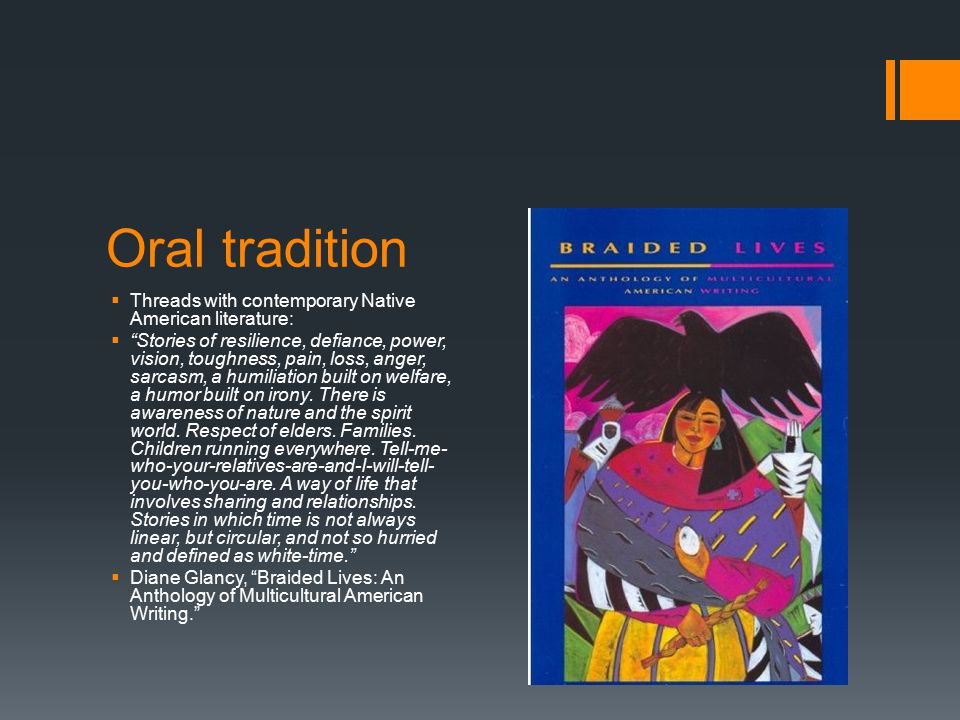 Oral tradition  Threads with contemporary Native American literature:  Stories of resilience, defiance, power, vision, toughness, pain, loss, anger, sarcasm, a humiliation built on welfare, a humor built on irony.